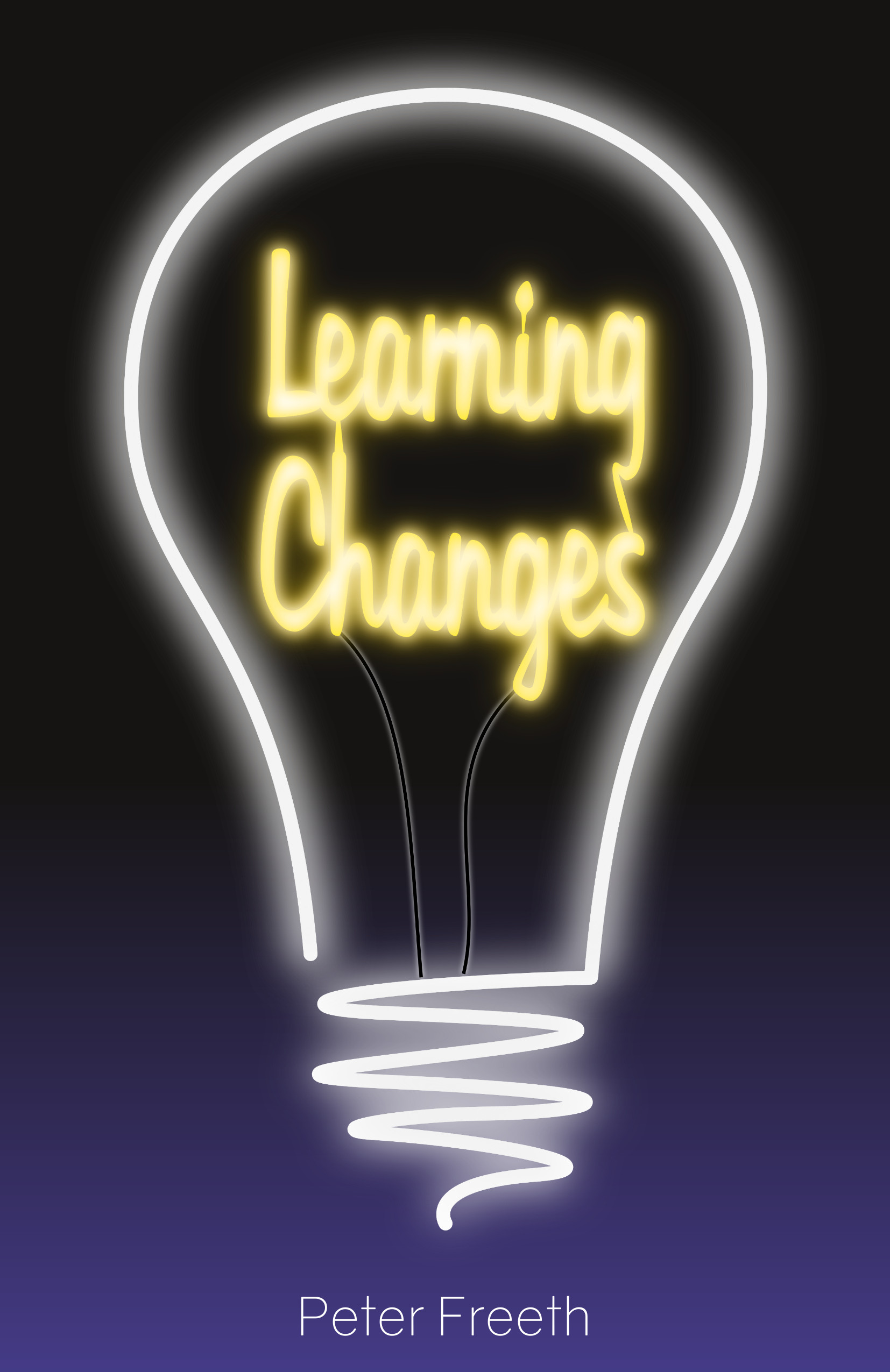 Learning Changes by Peter Freeth.  The Radically Sensible Approach to 21st Century Learning.
