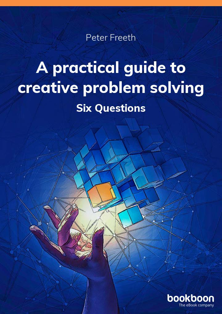 Six Questions by Peter Freeth. A practical guide to creative problem solving.